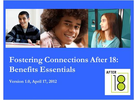 1 Fostering Connections After 18: Benefits Essentials Version 1.0, April 17, 2012.