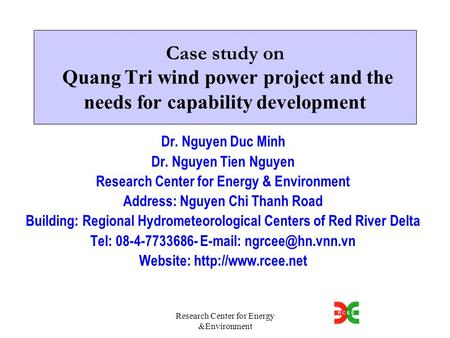 Research Center for Energy &Environment Case study on Quang Tri wind power project and the needs for capability development Dr. Nguyen Duc Minh Dr. Nguyen.