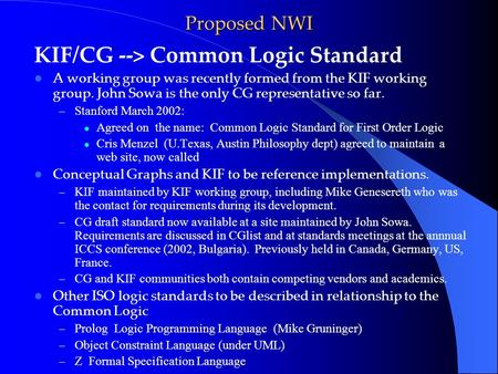 Proposed NWI KIF/CG --> Common Logic Standard A working group was recently formed from the KIF working group. John Sowa is the only CG representative so.