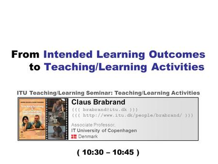 From Intended Learning Outcomes to Teaching/Learning Activities Claus Brabrand ((( ))) (((  ))) Associate.