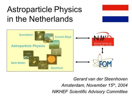 Astroparticle Physics in the Netherlands Gerard van der Steenhoven Amsterdam, November 15 th, 2004 NIKHEF Scientific Advisory Committee ? LOFAR Gravitation.