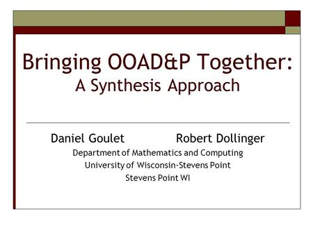 Bringing OOAD&P Together: A Synthesis Approach Daniel GouletRobert Dollinger Department of Mathematics and Computing University of Wisconsin-Stevens Point.