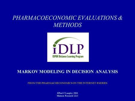 PHARMACOECONOMIC EVALUATIONS & METHODS MARKOV MODELING IN DECISION ANALYSIS FROM THE PHARMACOECONOMICS ON THE INTERNET ®SERIES ©Paul C Langley 2004 Maimon.