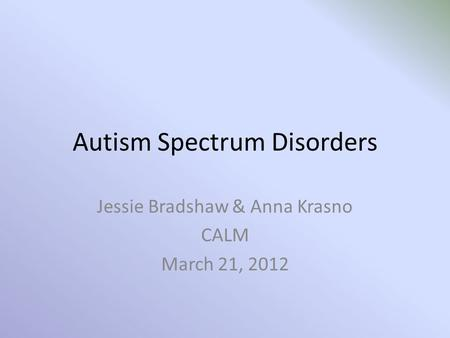 Autism Spectrum Disorders Jessie Bradshaw & Anna Krasno CALM March 21, 2012.