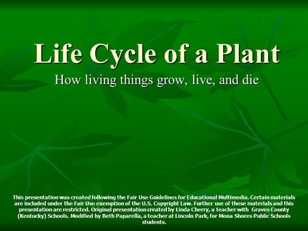 Life Cycle of a Plant How living things grow, live, and die This presentation was created following the Fair Use Guidelines for Educational Multimedia.