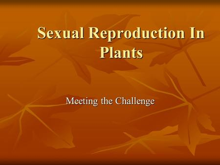 Sexual Reproduction In Plants Meeting the Challenge.
