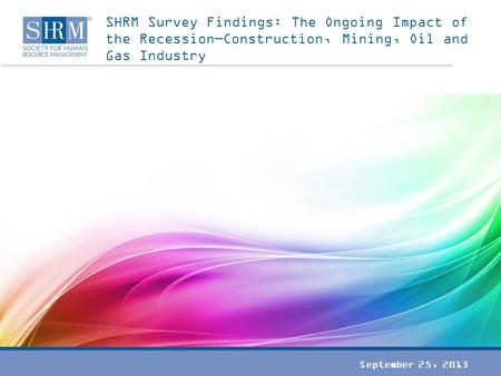 SHRM Survey Findings: The Ongoing Impact of the Recession—Construction, Mining, Oil and Gas Industry September 25, 2013.