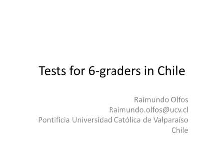 Tests for 6-graders in Chile Raimundo Olfos Pontificia Universidad Católica de Valparaíso Chile.