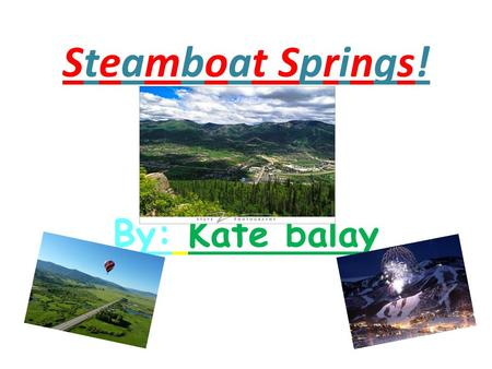 "Steamboat Springs! By: Kate balay. Recreation Activities  Visit ""Strawberry Park Natural Hot Springs""  Go skiing and snowboarding at ""Mount Werner"""