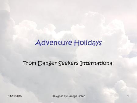 11/11/2015Designed by Georgia Green1 Adventure Holidays From Danger Seekers International.