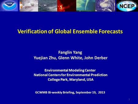 Verification of Global Ensemble Forecasts Fanglin Yang Yuejian Zhu, Glenn White, John Derber Environmental Modeling Center National Centers for Environmental.