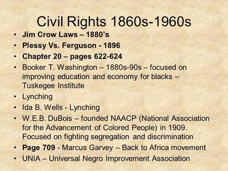 Civil Rights 1860s-1960s Jim Crow Laws – 1880's Plessy Vs. Ferguson - 1896 Chapter 20 – pages 622-624 Booker T. Washington – 1880s-90s – focused on improving.