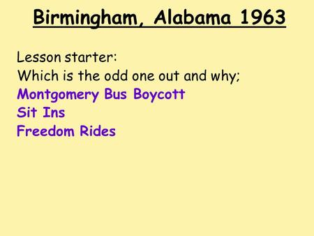 Birmingham, Alabama 1963 Lesson starter: Which is the odd one out and why; Montgomery Bus Boycott Sit Ins Freedom Rides.