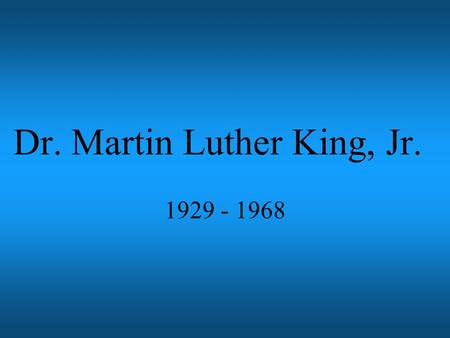 Dr. Martin Luther King, Jr. 1929 - 1968 Graduated from college in 1948 Married Coretta Scott in 1953 Began preaching at Dexter Avenue Baptist Church.