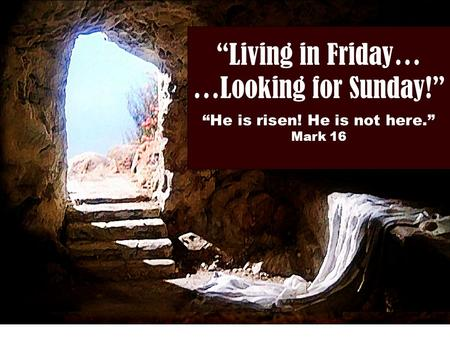 """Living in Friday… …Looking for Sunday!"" ""He is risen! He is not here."" Mark 16."