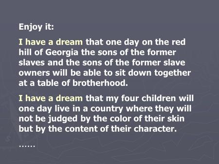 Enjoy it: I have a dream that one day on the red hill of Georgia the sons of the former slaves and the sons of the former slave owners will be able to.