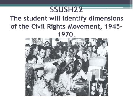 SSUSH22 The student will identify dimensions of the Civil Rights Movement, 1945- 1970.