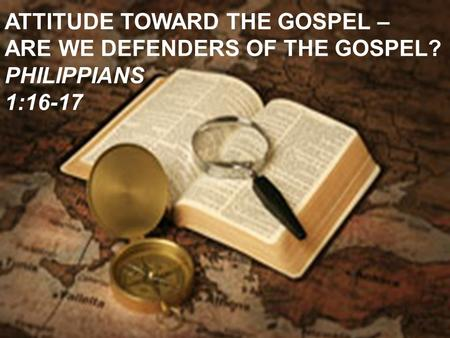 ATTITUDE TOWARD THE GOSPEL – ARE WE DEFENDERS OF THE GOSPEL? PHILIPPIANS 1:16-17.