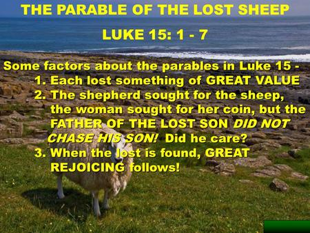 1 THE PARABLE OF THE LOST SHEEP LUKE 15: 1 - 7 Some factors about the parables in Luke 15 - 1. Each lost something of GREAT VALUE 2. The shepherd sought.