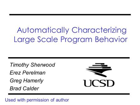 Automatically Characterizing Large Scale Program Behavior Timothy Sherwood Erez Perelman Greg Hamerly Brad Calder Used with permission of author.