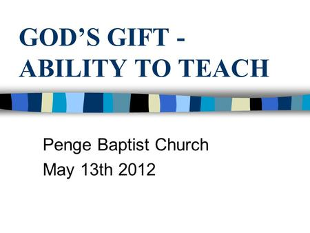 GOD'S GIFT - ABILITY TO TEACH Penge Baptist Church May 13th 2012.