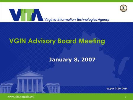 1 www.vita.virginia.govexpect the best VGIN Advisory Board Meeting January 8, 2007 www.vita.virginia.gov expect the best 1.