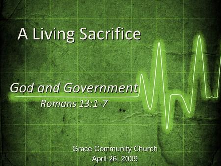 Grace Community Church April 26, 2009 God and Government Romans 13:1-7 A Living Sacrifice A Living Sacrifice.