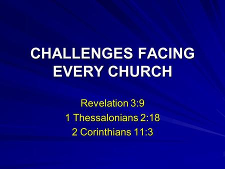 CHALLENGES FACING EVERY CHURCH Revelation 3:9 1 Thessalonians 2:18 2 Corinthians 11:3.