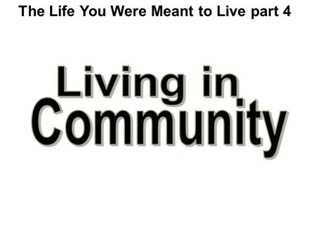 The Life You Were Meant to Live part 4. Everybody contributes their abilities. What Does It Mean to Live In Community?