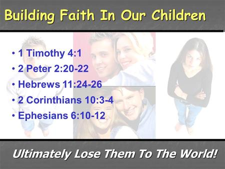 Building Faith In Our Children 1 Timothy 4:1 2 Peter 2:20-22 Hebrews 11:24-26 2 Corinthians 10:3-4 Ephesians 6:10-12 Ultimately Lose Them To The World!