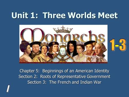 Unit 1: Three Worlds Meet Chapter 5: Beginnings of an American Identity Section 2: Roots of Representative Government Section 3: The French and Indian.