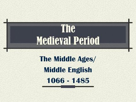 The Medieval Period The Middle Ages/ Middle English 1066 - 1485.