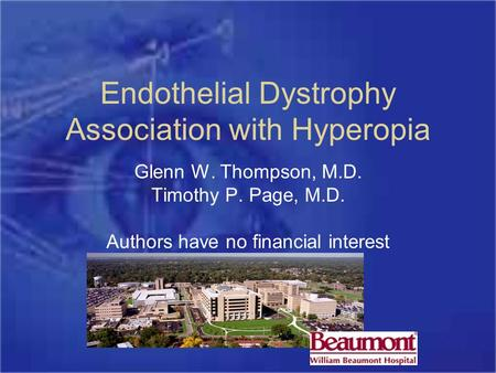Endothelial Dystrophy Association with Hyperopia Glenn W. Thompson, M.D. Timothy P. Page, M.D. Authors have no financial interest.