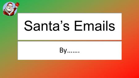 Santa's Emails By…….. Sending an email attachment to Santa Explain how you attached the email. Clicked The Paper Clip and attatched it. Explain why you.