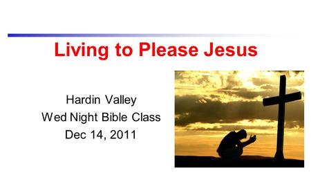 Living to Please Jesus Hardin Valley Wed Night Bible Class Dec 14, 2011.