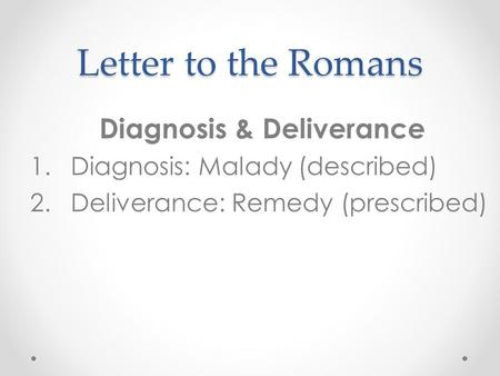 Letter to the Romans Diagnosis & Deliverance 1.Diagnosis: Malady (described) 2.Deliverance: Remedy (prescribed)