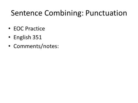Sentence Combining: Punctuation EOC Practice English 351 Comments/notes: