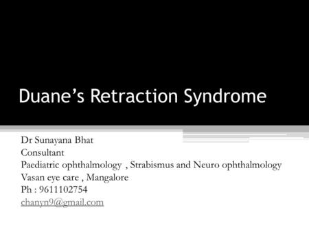 Duane's Retraction Syndrome Dr Sunayana Bhat Consultant Paediatric ophthalmology, Strabismus and Neuro ophthalmology Vasan eye care, Mangalore Ph : 9611102754.