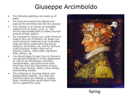 Giuseppe Arcimboldo The following paintings are made up of parts The faces are made from objects and express the elements and also the seasons Your mission.