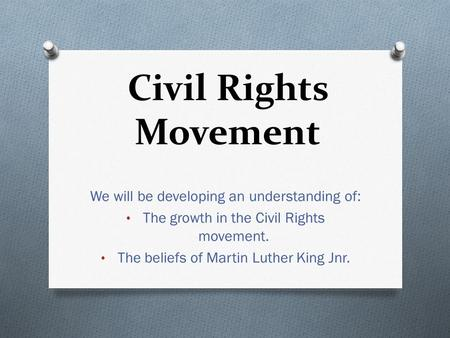 Civil Rights Movement We will be developing an understanding of: The growth in the Civil Rights movement. The beliefs of Martin Luther King Jnr.