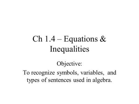 Ch 1.4 – Equations & Inequalities Objective: To recognize symbols, variables, and types of sentences used in algebra.