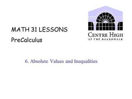 MATH 31 LESSONS PreCalculus 6. Absolute Values and Inequalities.