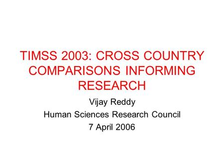 TIMSS 2003: CROSS COUNTRY COMPARISONS INFORMING RESEARCH Vijay Reddy Human Sciences Research Council 7 April 2006.