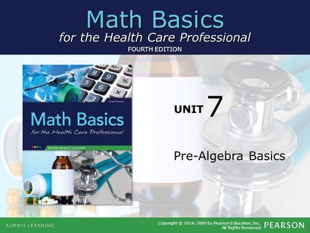 Math Basics for the Health Care Professional Copyright © 2014, 2009 by Pearson Education, Inc. All Rights Reserved FOURTH EDITION UNIT Pre-Algebra Basics.