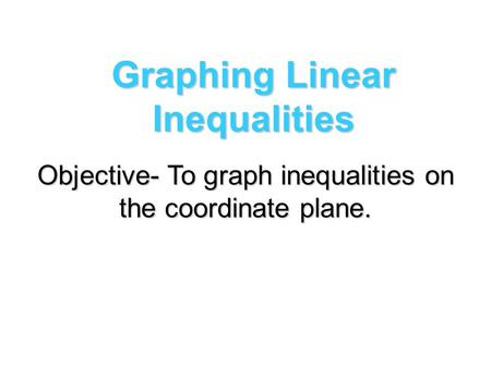 Graphing Linear Inequalities Objective- To graph inequalities on the coordinate plane.