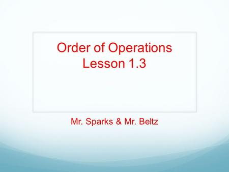 Order of Operations Lesson 1.3 Mr. Sparks & Mr. Beltz.