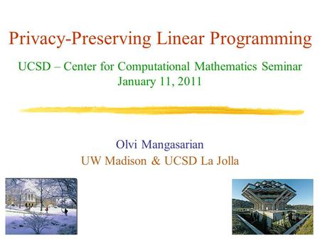 Privacy-Preserving Linear Programming Olvi Mangasarian UW Madison & UCSD La Jolla UCSD – Center for Computational Mathematics Seminar January 11, 2011.