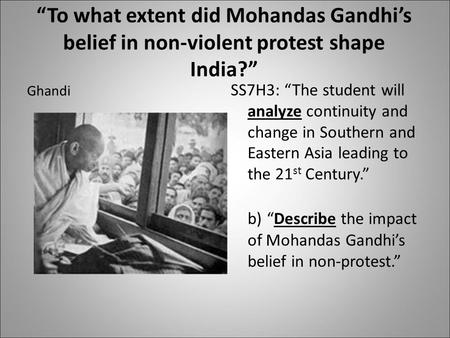 """To what extent did Mohandas Gandhi's belief in non-violent protest shape India?"" Ghandi SS7H3: ""The student will analyze continuity and change in Southern."