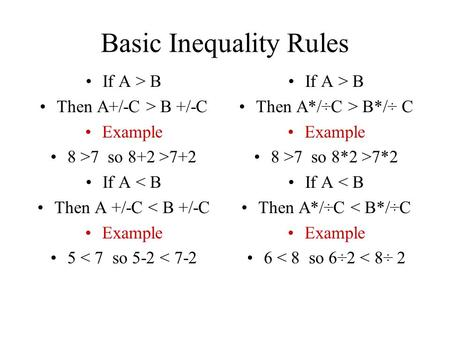 Basic Inequality Rules If A > B Then A+/-C > B +/-C Example 8 >7 so 8+2 >7+2 If A < B Then A +/-C < B +/-C Example 5 < 7 so 5-2 < 7-2 If A > B Then A*/÷C.