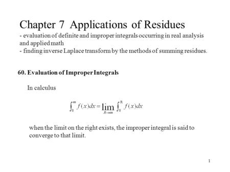 1 Chapter 7 Applications of Residues - evaluation of definite and improper integrals occurring in real analysis and applied math - finding inverse Laplace.